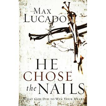 He Chose the Nails by Lucado & Max