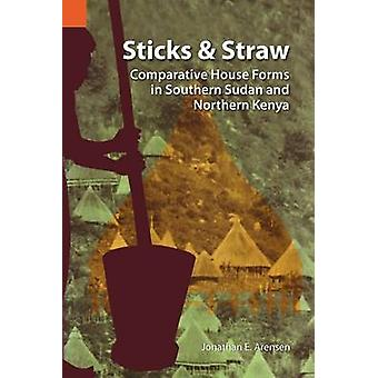 Sticks and Straw Comparative House Forms in Southern Sudan and Northern Kenya by Arensen & Jonathan E.