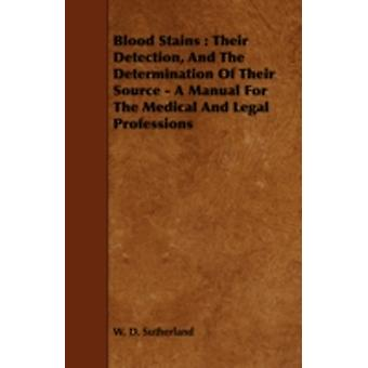 Blood Stains Their Detection and the Determination of Their Source  A Manual for the Medical and Legal Professions by Sutherland & W. D.