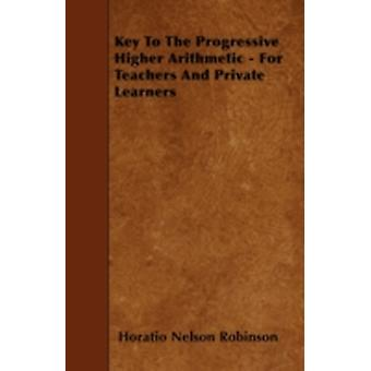 Key To The Progressive Higher Arithmetic  For Teachers And Private Learners by Robinson & Horatio Nelson