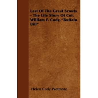 Last Of The Great Scouts  The Life Story Of Col. William F. Cody Buffalo Bill by Wetmore & Helen Cody