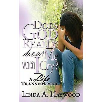Does God Really Hear Me When I Cry a Life Transformed by Haywood & Linda a.