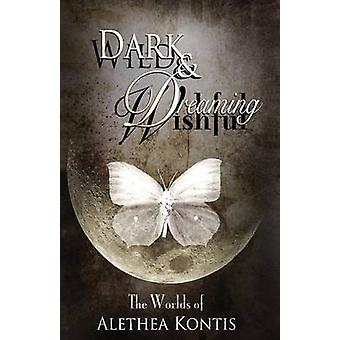 Wild and Wishful Dark and Dreaming The Worlds of Alethea Kontis by Kontis & Alethea
