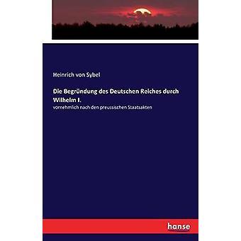 Die Begrndung des Deutschen Reiches durch Wilhelm I.vornehmlich nach den preussischen Staatsakten by Sybel & Heinrich von