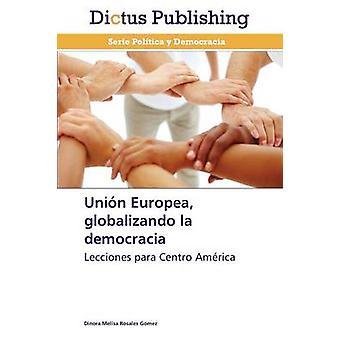 Union Europea Globalizando La Democracia by Rosales Gomez Dinora Melisa
