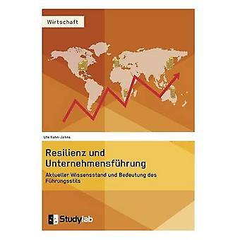 Resilienz und Unternehmensfhrung. Aktueller Wissensstand und Bedeutung des Fhrungsstils by KuhnJahns & Ute