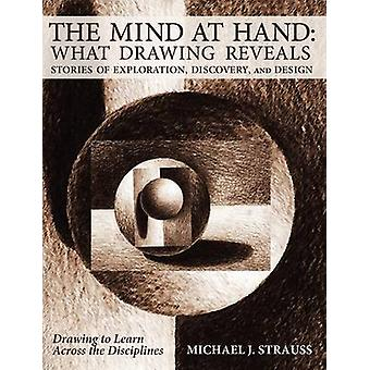 The Mind at Hand What Drawing Reveals Stories of Exploration Discovery and Design by Strauss & Michael J.