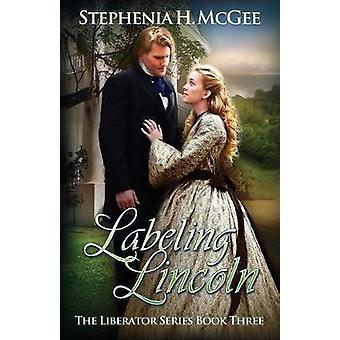 Labeling Lincoln The Liberator Series Book Three by McGee & Stephenia H