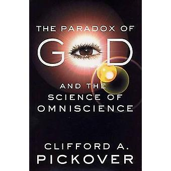 The Paradox of God and the Science of Omniscience by Pickover & Clifford A.