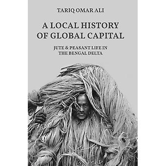 A Local History of Global Capital  Jute and Peasant Life in the Bengal Delta by Tariq Omar Ali