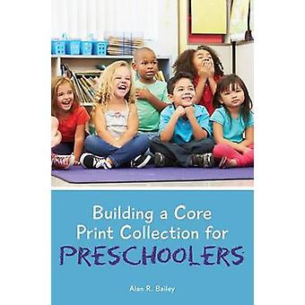 Building a Core Print Collection for Preschoolers by Alan R. Bailey -