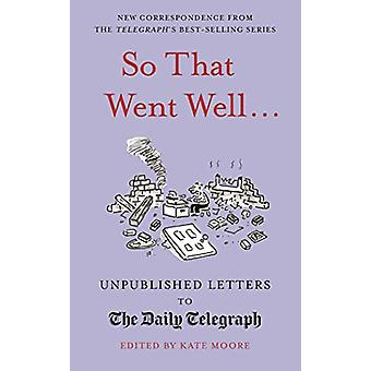 So That Went Well... - Unpublished Letters to the Daily Telegraph by K