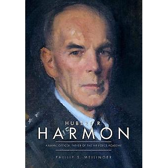 Hubert R. Harmon - Airman - Officer - Father of the Air Force Academy