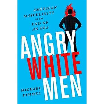 Angry White Men 2nd Edition  American Masculinity at the End of an Era by Michael Kimmel