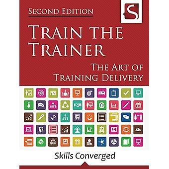 Train the Trainer - The Art of Training Delivery (Second Edition) by S