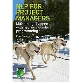 NLP for Project Managers Make Things Happen with NeuroLinguistic Programming by Parkes & Peter