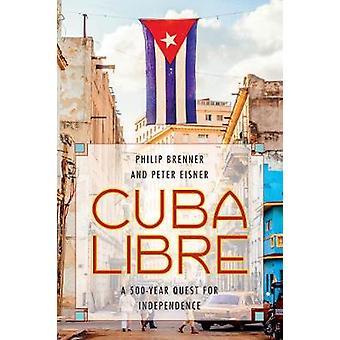 Cuba Libre - eine 500-jährige Streben nach Unabhängigkeit von Philip Brenner - 978