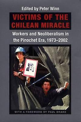 Victims of the Chilean Miracle - Workers and Neoliberalism in the Pino