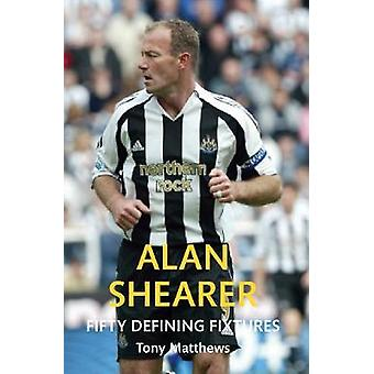 Alan Shearer Fifty Defining Fixtures by Tony Matthews - 9781445651323