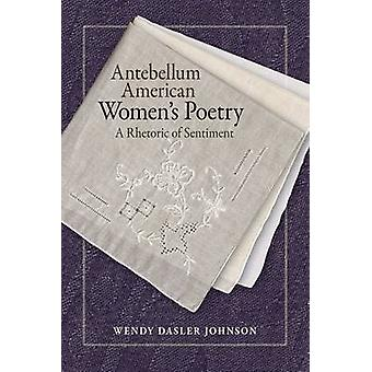 Antebellum American Women's Poetry - A Rhetoric of Sentiment by Wendy