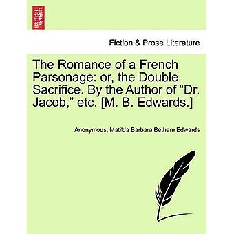The Romance of a French Parsonage or the Double Sacrifice. By the Author of Dr. Jacob etc. M. B. Edwards. by Anonymous