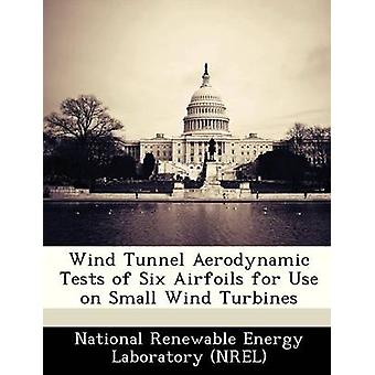 Wind Tunnel Aerodynamic Tests of Six Airfoils for Use on Small Wind Turbines by National Renewable Energy Laboratory NR