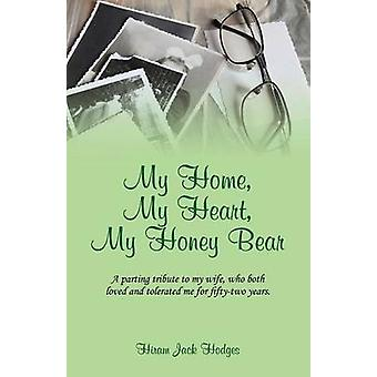 My Home My Heart My Honey Bear A parting tribute to my wife who both loved and tolerated me for fiftytwo years. by Hodges & Hiram Jack
