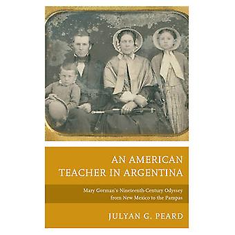 American Teacher in Argentina Mary Gorman S NineteenthCentury Odyssey from New Mexico to the Pampas by Peard & Julyan G