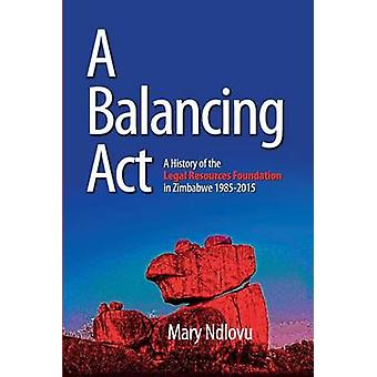 A Balancing Act A History of the Legal Resources Foundation 19852015 by Ndlovu & Mary