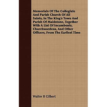 Memorials Of The Collegiate And Parish Church Of All Saints In The Kings Town And Parish Of Maidstone Together With A List Of Incumbents Churchwardens And Other Officers From The Earliest Time by Gilbert & Walter B