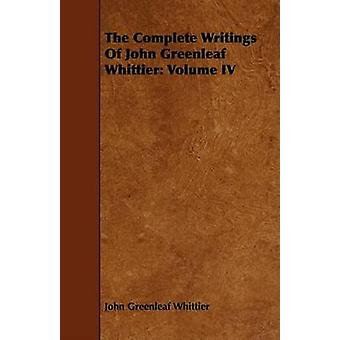 The Complete Writings of John Greenleaf Whittier Volume IV by Whittier & John Greenleaf