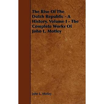 The Rise Of The Dutch Republic  A History. Volume I  The Complete Works Of John L. Motley by Motley & John L.