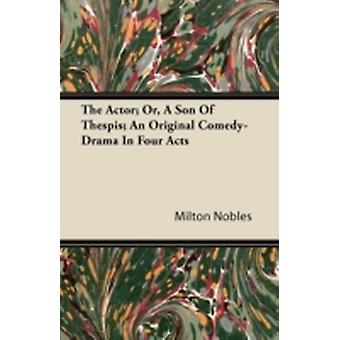 The Actor Or a Son of Thespis An Original ComedyDrama in Four Acts by Nobles & Milton