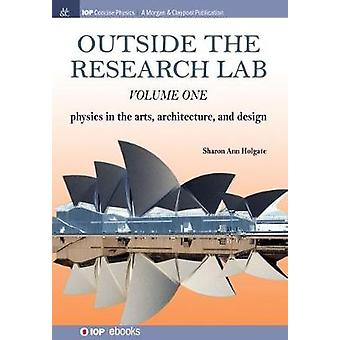 Outside the Research Lab Volume 1 Physics in the Arts Architecture and Design by Holgate & Sharon Ann