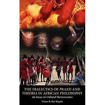 The Dialectics of Praxis and Theoria in African Philosophy. An Essay on Cultural Hermeneutics by BinKapela & Victor B.