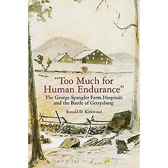 Too Much for Human Endurance  The George Spangler Farm Hospitals and the Battle of Gettysburg by Ronald D Kirkwood