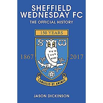 Sheffield Wednesday FC - The Official History 1867-2017 by Jason Dicki