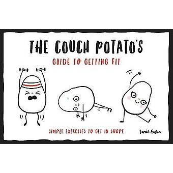 The Couch Potato's Guide to Getting Fit - Simple Exercises to Get in S