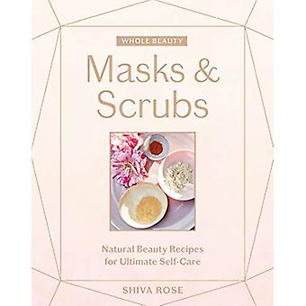Whole Beauty - Masks & Scrubs - Natural Beauty Recipes for Ultimate
