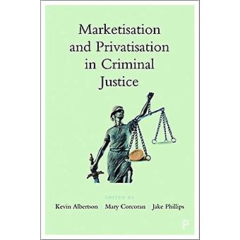 Marketisation and Privatisation in Criminal Justice by Edited by Kevin Albertson & Edited by Mary Corcoran & Edited by Jake Phillips