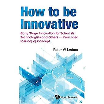 How To Be Innovative: Early Stage Innovation For Scientists, Technologists And Others - From Idea To� Proof-of-concept