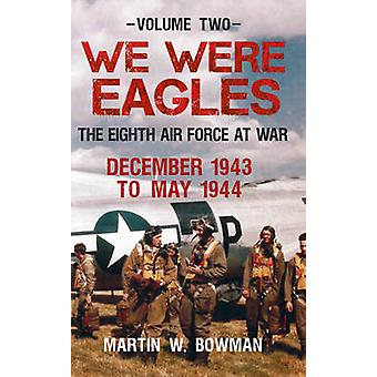 We Were Eagles - The Eighth Air Force at War December 1943 to May 1944