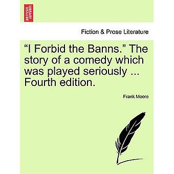 I Forbid the Banns. the Story of a Comedy Which Was Played Seriously ... Fourth Edition. by Moore & Frank Frankfort
