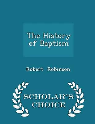The History of Baptism  Scholars Choice Edition by Robinson & Robert