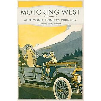 Motoring West - Volume 1 - Automobile Pioneers - 1900-1909 by Peter J B