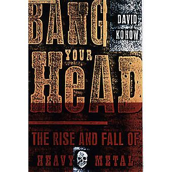 Bang Your Head - The Rise and Fall of Heavy Metal (New edition) by Dav