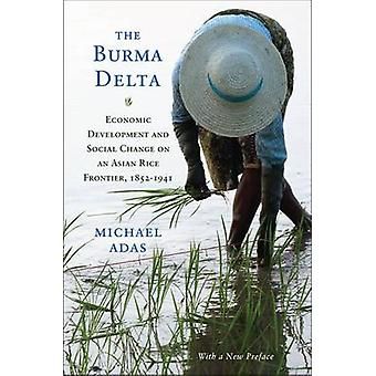 Burma Delta Economic Development and Social Change on an Asian Rice Frontier 18521941 1 with a New Preface by Adas & Michael