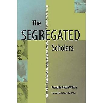 The Segregated Scholars Black Social Scientists and the Creation of Black Labor Studies 18901950 by Wilson & Francille Rusan