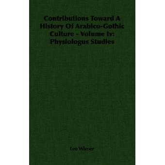 Contributions Toward A History Of ArabicoGothic Culture  Volume Iv Physiologus Studies by Wiener & Leo