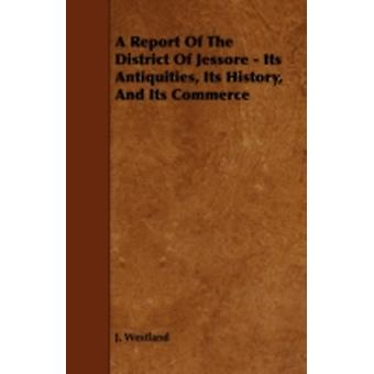 A Report of the District of Jessore  Its Antiquities Its History and Its Commerce by Westland & J.
